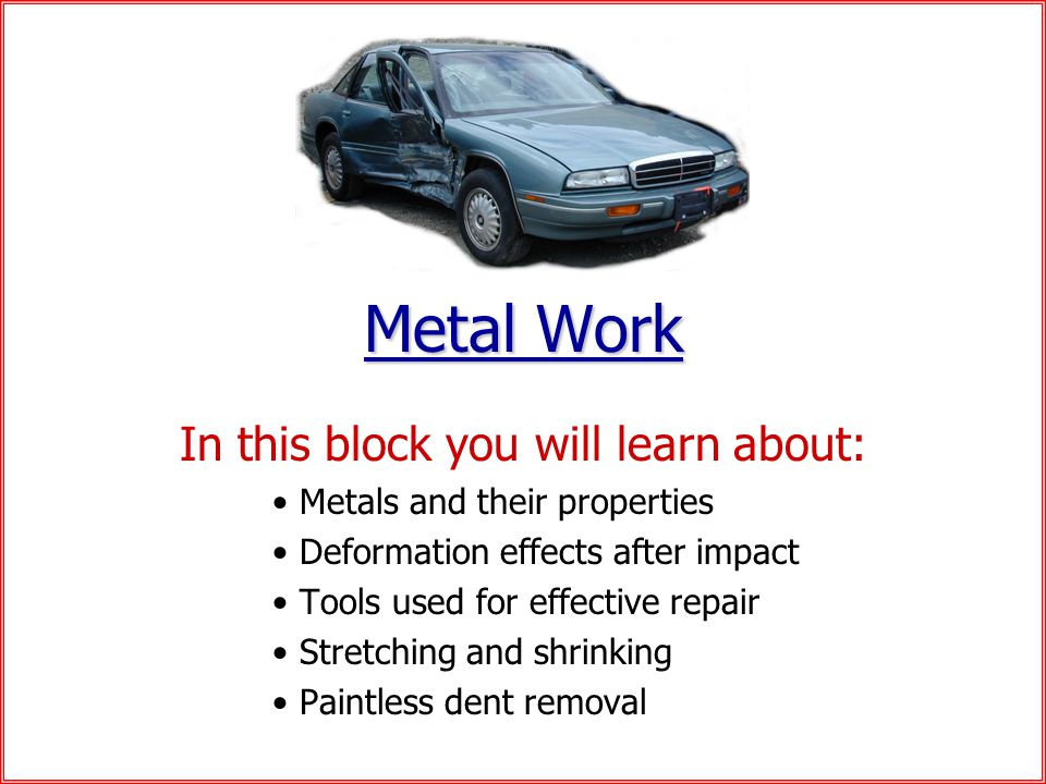Metal Work In this block you will learn about: Metals and their properties Deformation effects after impact Tools used for effective repair Stretching and shrinking Paintless dent removal