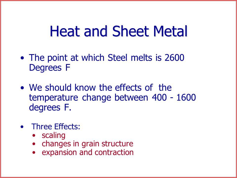 Heat and Sheet Metal The point at which Steel melts is 2600 Degrees F We should know the effects of the temperature change between 400 - 1600 degrees F.