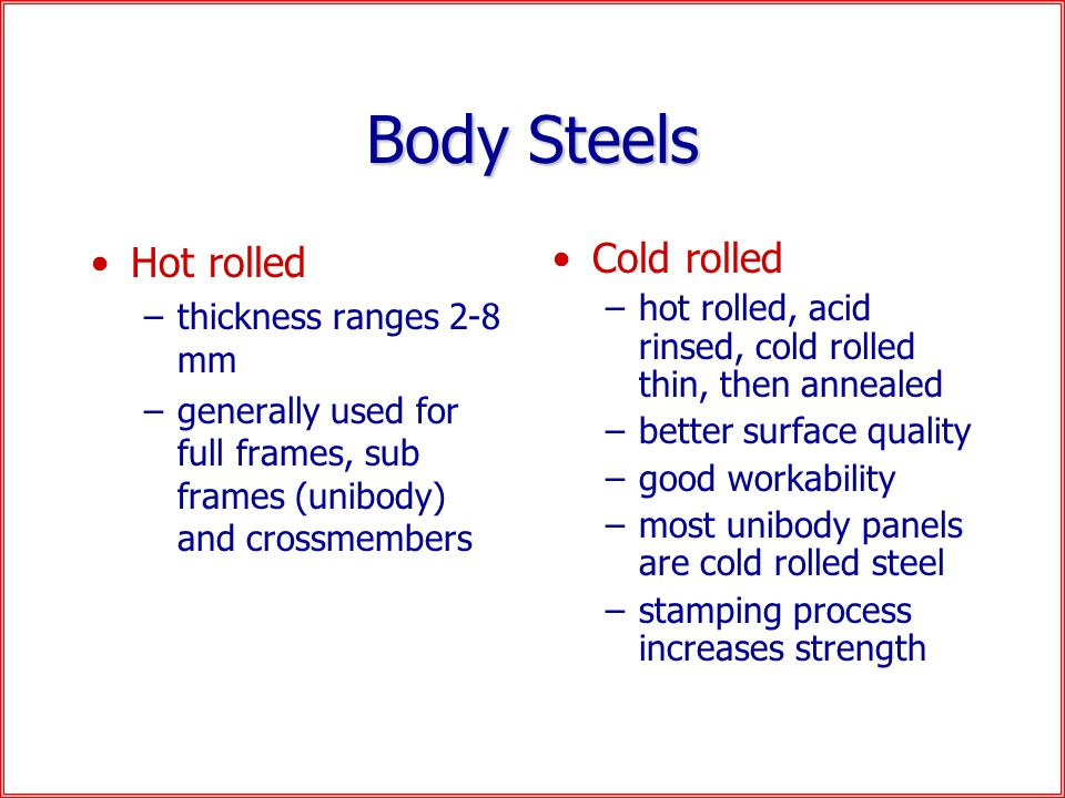 Body Steels Hot rolled –thickness ranges 2-8 mm –generally used for full frames, sub frames (unibody) and crossmembers Cold rolled –hot rolled, acid rinsed, cold rolled thin, then annealed –better surface quality –good workability –most unibody panels are cold rolled steel –stamping process increases strength