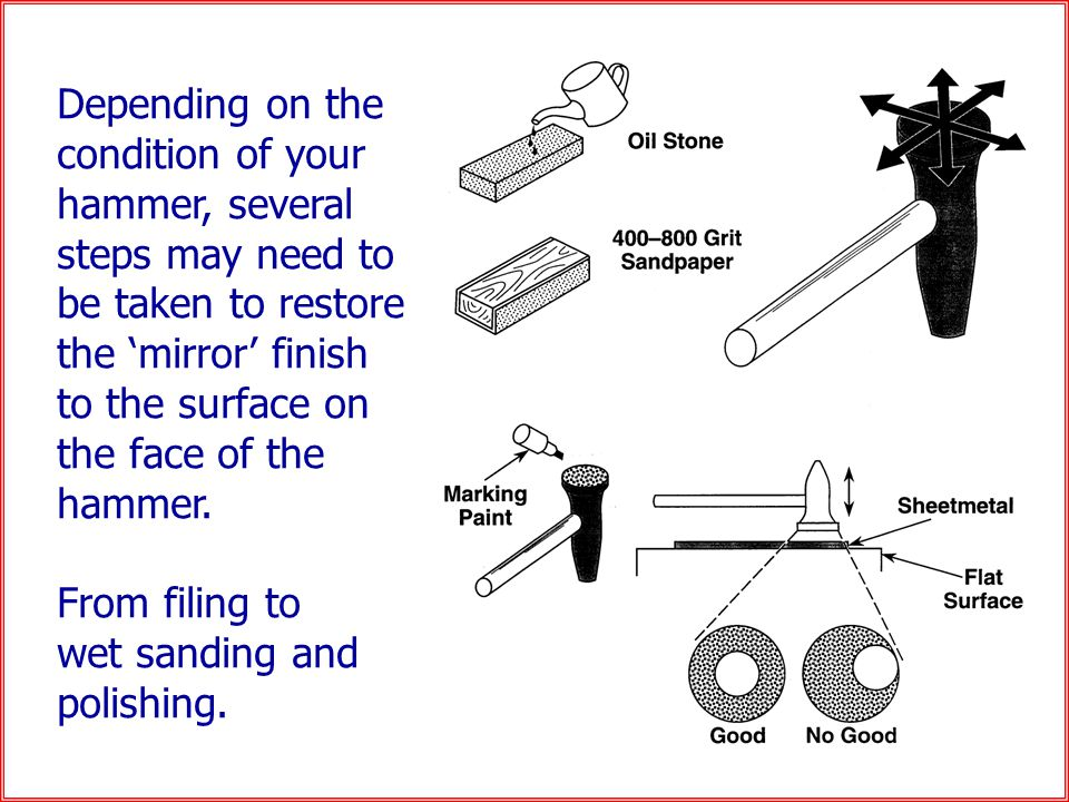 Depending on the condition of your hammer, several steps may need to be taken to restore the 'mirror' finish to the surface on the face of the hammer.