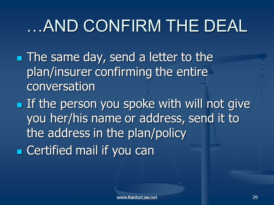…OR CONFIRM THE DENIAL The same day, send a letter to the plan/insurer confirming the entire conversation The same day, send a letter to the plan/insurer confirming the entire conversation If the person you spoke with will not give you her/his name or address, send it to the address in the plan/policy If the person you spoke with will not give you her/his name or address, send it to the address in the plan/policy Certified mail if you can Certified mail if you can 30www.KantorLaw.net
