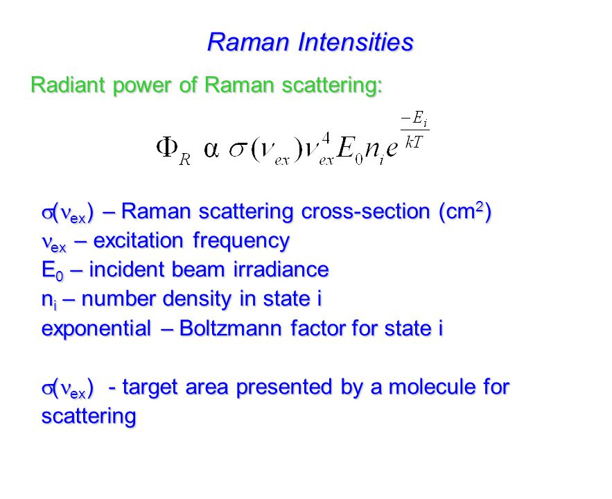 Raman Scattering Cross-Section  ( ex ) - target area presented by a molecule for scattering ProcessCross-Section of  (cm 2 ) absorptionUV10 -18 absorptionIR10 -21 emissionFluorescence10 -19 scatteringRayleigh10 -26 scatteringRaman10 -29 scatteringRR10 -24 scatteringSERRS10 -15 scatteringSERS10 -16 Table adapted from Aroca, Surface Enhanced Vibrational Spectroscopy, 2006