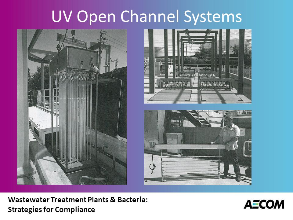 Wastewater Treatment Plants & Bacteria: Strategies for Compliance UV Closed Systems Direction of flow is perpendicular to placement of lamps Some systems do have flow parallel to lamps Also fixed geometry arrangements – medium pressure.