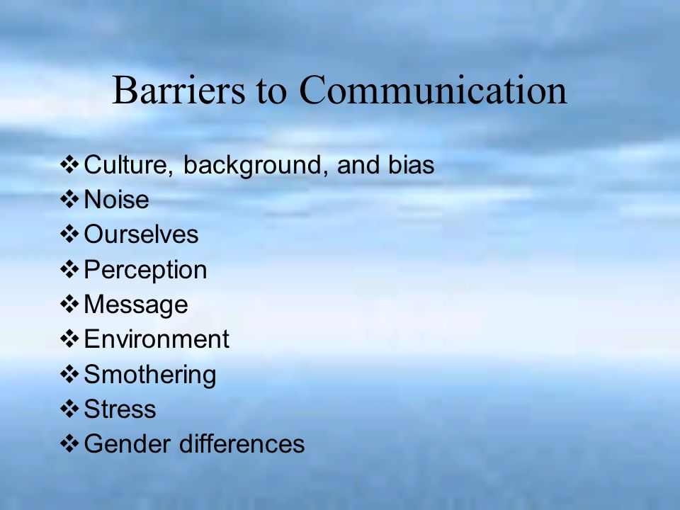 Barriers to Communication Culture, background, and bias - We allow our past experiences to change the meaning of the message.