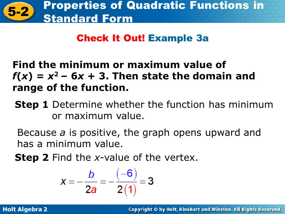 Holt Algebra 2 5-2 Properties of Quadratic Functions in Standard Form Step 3 Then find the y-value of the vertex, Find the minimum or maximum value of f(x) = x 2 – 6x + 3.