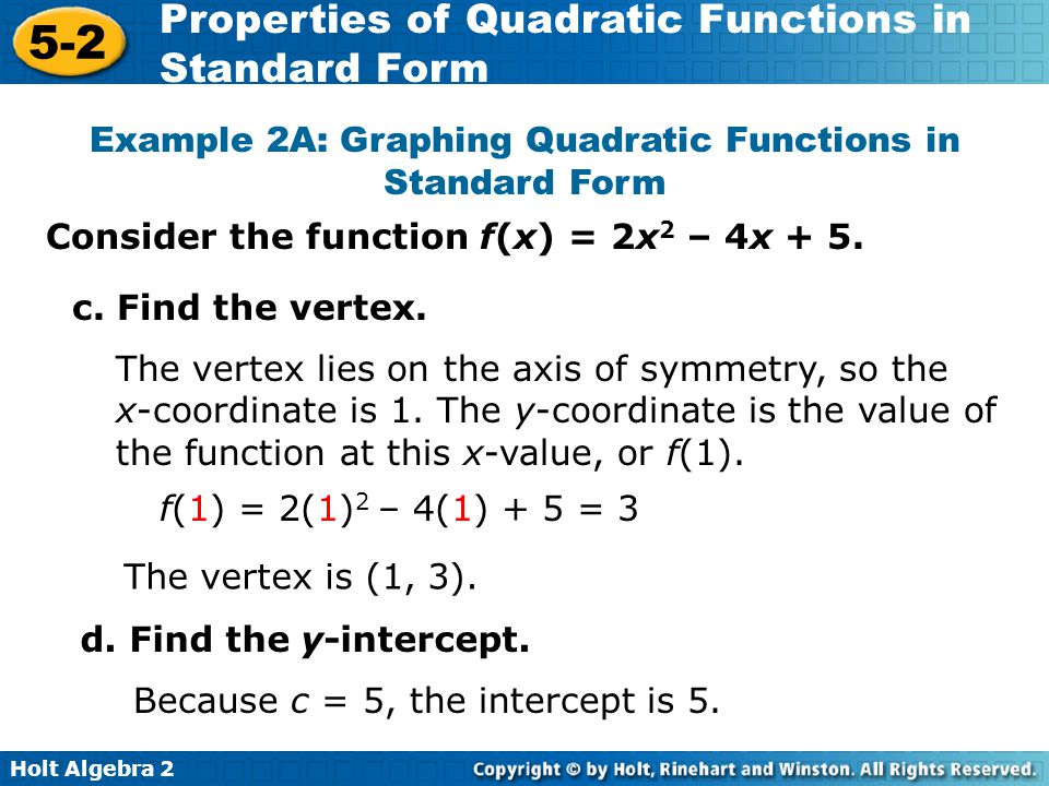 Holt Algebra 2 5-2 Properties of Quadratic Functions in Standard Form Consider the function f(x) = 2x 2 – 4x + 5.