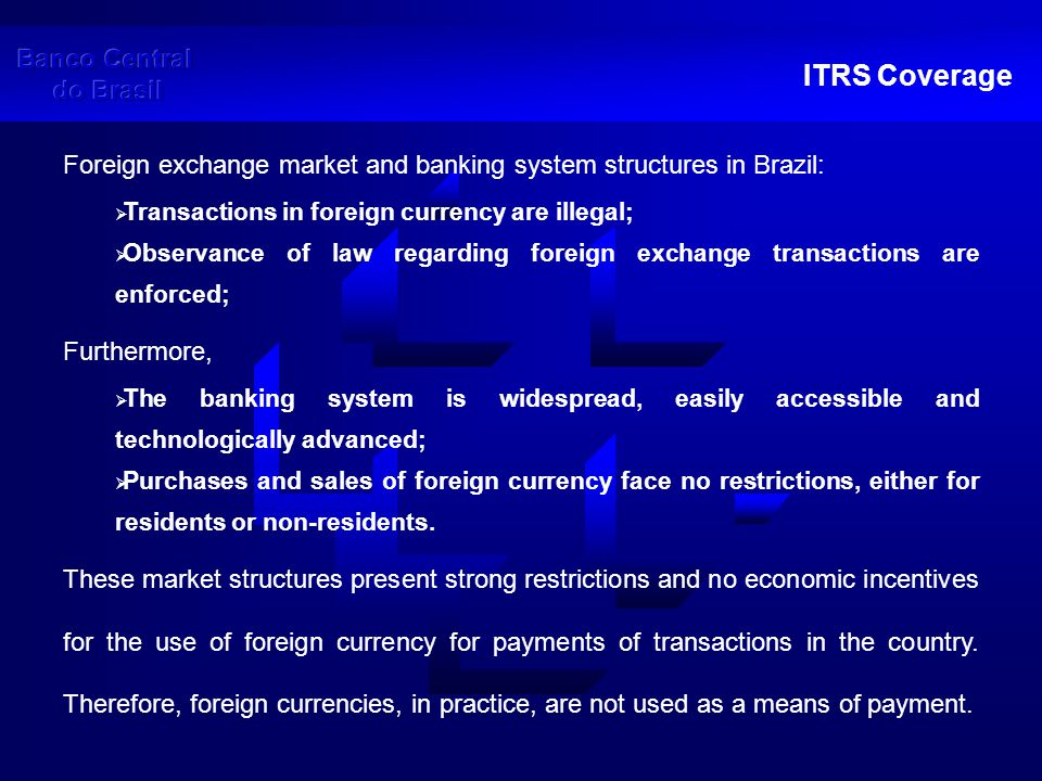 ITRS Framework The ITRS is the main balance of payments data source  Mandatory immediate registration of each foreign exchange transaction (high frequency data)  No reporting threshold (all transactions must be reported)  Exchange contracts are generated inside the Banco Central do Brasil Information System (SISBACEN) by means of inputs by banks and other foreign exchange dealers  Database owned and managed by Banco Central do Brasil