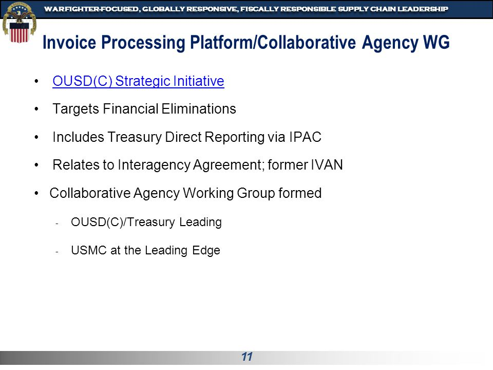 12 WARFIGHTER-FOCUSED, GLOBALLY RESPONSIVE, FISCALLY RESPONSIBLE SUPPLY CHAIN LEADERSHIP Invoice Processing Platform/Collaborative Agency WG Continued Out of Scope - IPP IGT will look to address Intragovernmental transactions within DoD only, level II and III.