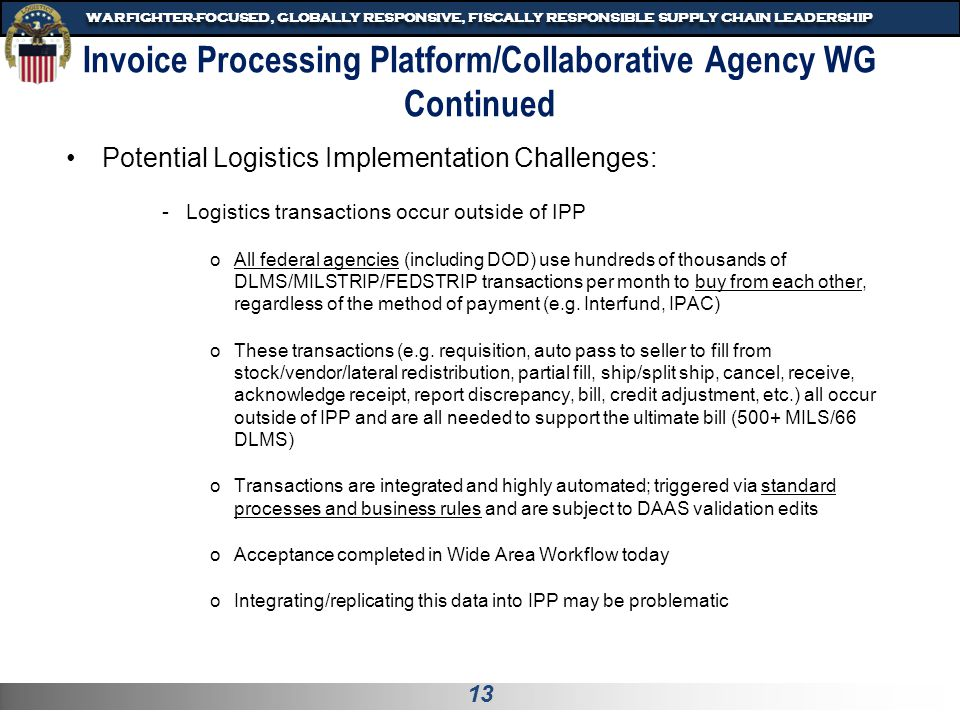 14 WARFIGHTER-FOCUSED, GLOBALLY RESPONSIVE, FISCALLY RESPONSIBLE SUPPLY CHAIN LEADERSHIP Invoice Processing Platform/Collaborative Agency WG Continued Logistics Potential Implementation Challenges (continued) -Bill after receipt for stock items vice upon issue oStock items may be billed/revenue recognized upon issue, per FMR 1102.