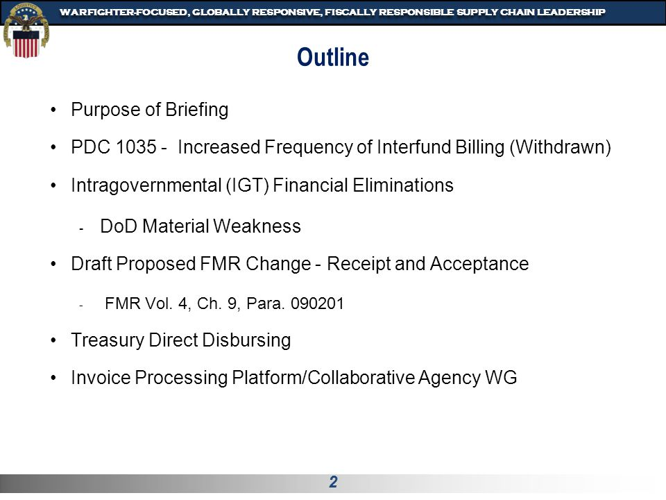 3 WARFIGHTER-FOCUSED, GLOBALLY RESPONSIVE, FISCALLY RESPONSIBLE SUPPLY CHAIN LEADERSHIP Purpose Provide situational awareness of ongoing initiatives Perspective of the DoD Finance Process Committee (FPRC) Chair - Cross functional subject matter expert evaluation needed Potential topics for near-term focused FPRC meetings
