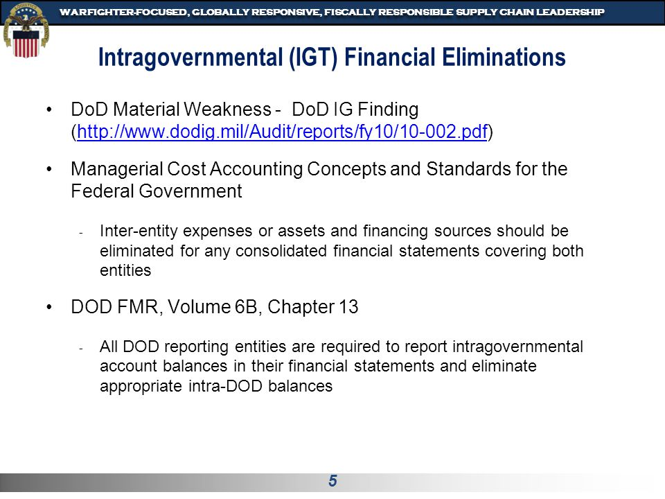 6 WARFIGHTER-FOCUSED, GLOBALLY RESPONSIVE, FISCALLY RESPONSIBLE SUPPLY CHAIN LEADERSHIP Intragovernmental (IGT) Financial Eliminations Continued DoD IG Findings - DOD cannot accurately identify most of its intragovernmental transactions by customer because DOD systems do not track the buyer and seller data needed to match related transactions - DOD is unable to fully reconcile intragovernmental transactions with all Federal partners - DOD acknowledged its inability to reconcile most intragovernmental transactions results in adjustments that cannot be fully supported