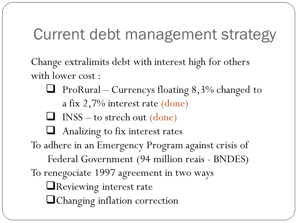 2009 Borrowing strategy Mix of opportunities with macroeconomic scenary analysis We are looking for a progressive increase of fiscal balances a)Containment of expenses and enhance tax efficiency b)Continues with primary surplus in order to pay anual service debt Backgroud Analysis Economic growth around Zero in 2009 Monetary correction ( deflation in some months) SELIC – National interest rate around 8,75% Incomes under the budget,but equal to 2008.
