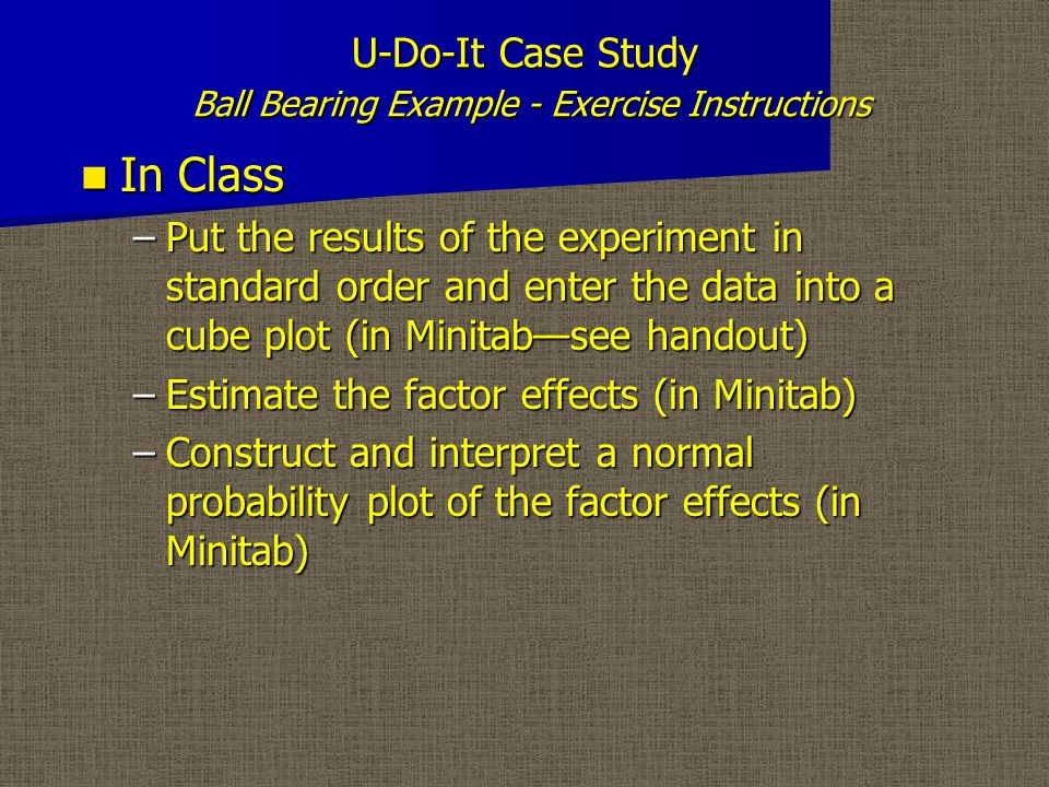 U-Do-It Case Study Ball Bearing Example - Exercise Instructions In Class In Class –Construct BC interaction graph in Minitab; use table and graph to interpret BC interaction –Determine the factor settings that maximize bearing life and estimate the Mean Response (EMR) at these settings.