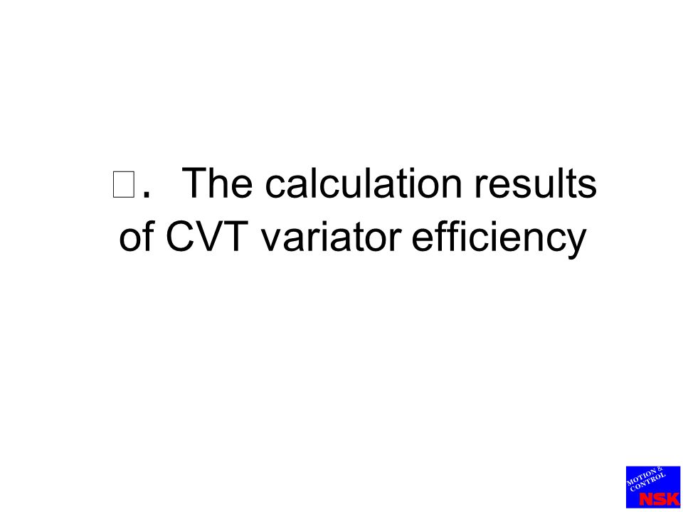 Calculation formula for variator efficiency Power trans mission efficiency (CVT variator efficiency) Cr 1,Cr 2 : Creep of input and output disks Efficiency of traction surface Bearing loss Speed transmission efficiency Variator efficiency of CVT (Power transmission efficiency) Tanaka , JSME53 ( C ) -149 , (1987) η p = η s ・ η T Torque transmission efficiency T brg : Torque loss of power roller