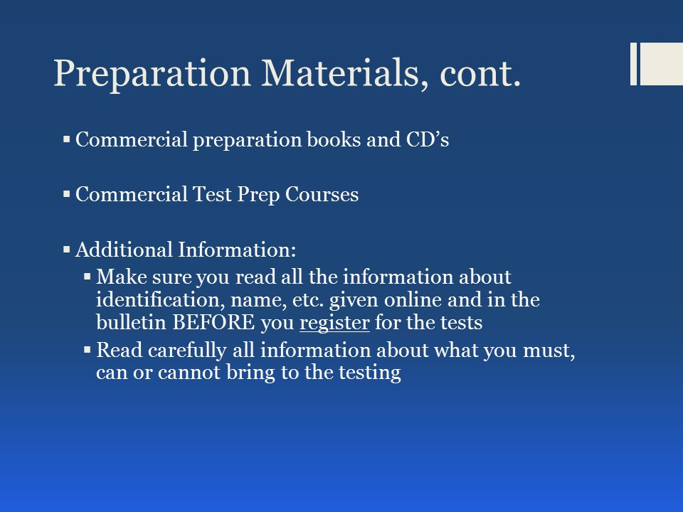 On Test Day  ID requirements are strictly enforced  Name on ID must match registration info  The following items are not allowed in the testing room:  Food, drinks and tobacco  Cell phones, smartphones, and other electronic devices including cameras  Personal items other than identification documents  Photograph taken  Handwriting sample collected  Test takers receive a copy of scratch paper  Testing rooms has proctors and electronic surveillance  Policy and Procedures will be covered  Two educational background information questions