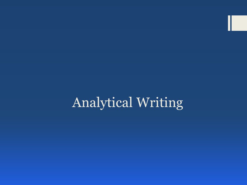 Analytical Writing: Analyze an Issue Task  You will be presented with a brief issue statement  Your task is to present a compelling case for your own position on the issue  Your STANCE on the issue doesn't effect your score: Agree, Disagree, Both- Depending  Looking for complexity of thought and understanding and articulate expression of ideas  Stick to the perspective in your topic sentence  Give clear examples and explain their meaning –don't assume that the reader understands
