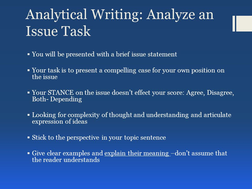 Analytical Writing: Analyze an Issue Task You will be instructed to do one of the following:  Write a response in which you discuss the extent to which you agree or disagree with the statement and explain your reasoning for the position you take.