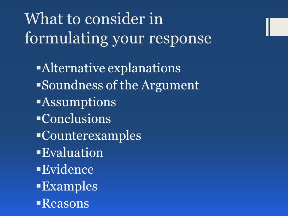 Analyze an Argument Examples of possible instructions:  Write a response in which you discuss what specific evidence is needed to evaluate the argument and explain how the evidence would weaken or strengthen the argument.