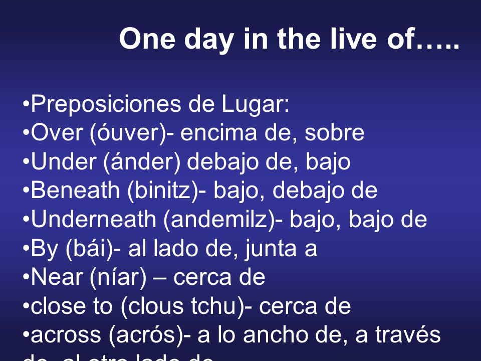 Preposiciones de Lugar: Along (alóng)- a lo largo de Around (aráund) – alrededor de, cerca, a la vuelta de, por Round(ráund)- alrededor de, en torno a, Against (eguénst)- contra, en contra de on top of (on tóp ov)- encima de, sobre, arriba de at the bottom of (at de bótom ov)- en la base de, debajo de, al pie de, en el fondo de in front of (in fránt ov)- en frente de One day in the live of…..
