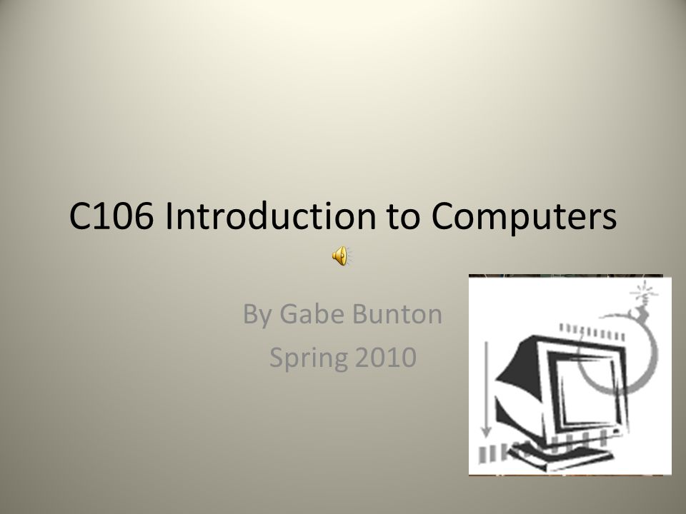 C106 Introduction to Computers By Gabe Bunton Spring 2010