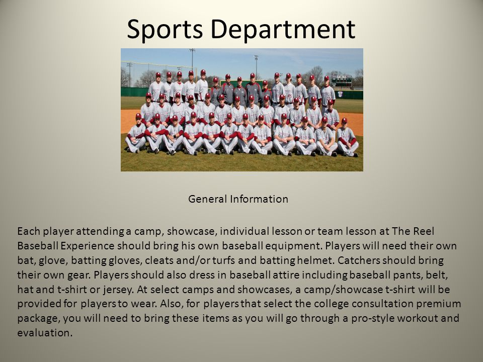 Sports Department Each player attending a camp, showcase, individual lesson or team lesson at The Reel Baseball Experience should bring his own baseball equipment.