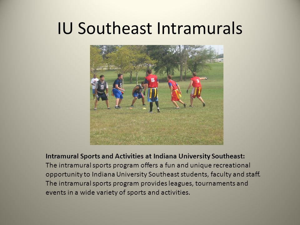 IU Southeast Intramurals Intramural Sports and Activities at Indiana University Southeast: The intramural sports program offers a fun and unique recreational opportunity to Indiana University Southeast students, faculty and staff.