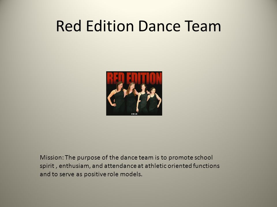 Red Edition Dance Team Mission: The purpose of the dance team is to promote school spirit, enthusiam, and attendance at athletic oriented functions and to serve as positive role models.