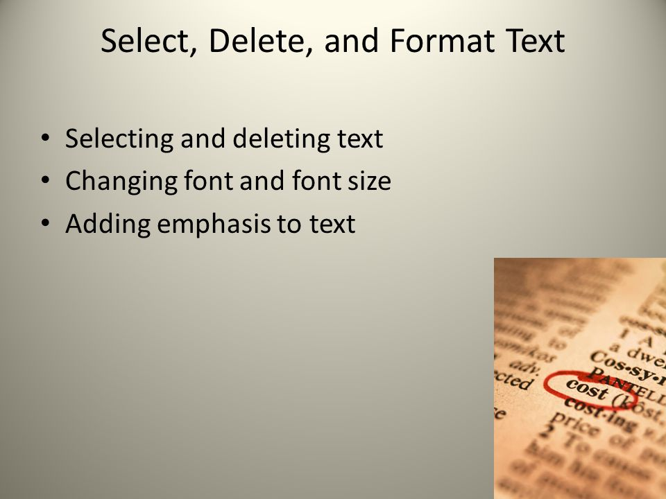 Select, Delete, and Format Text Selecting and deleting text Changing font and font size Adding emphasis to text