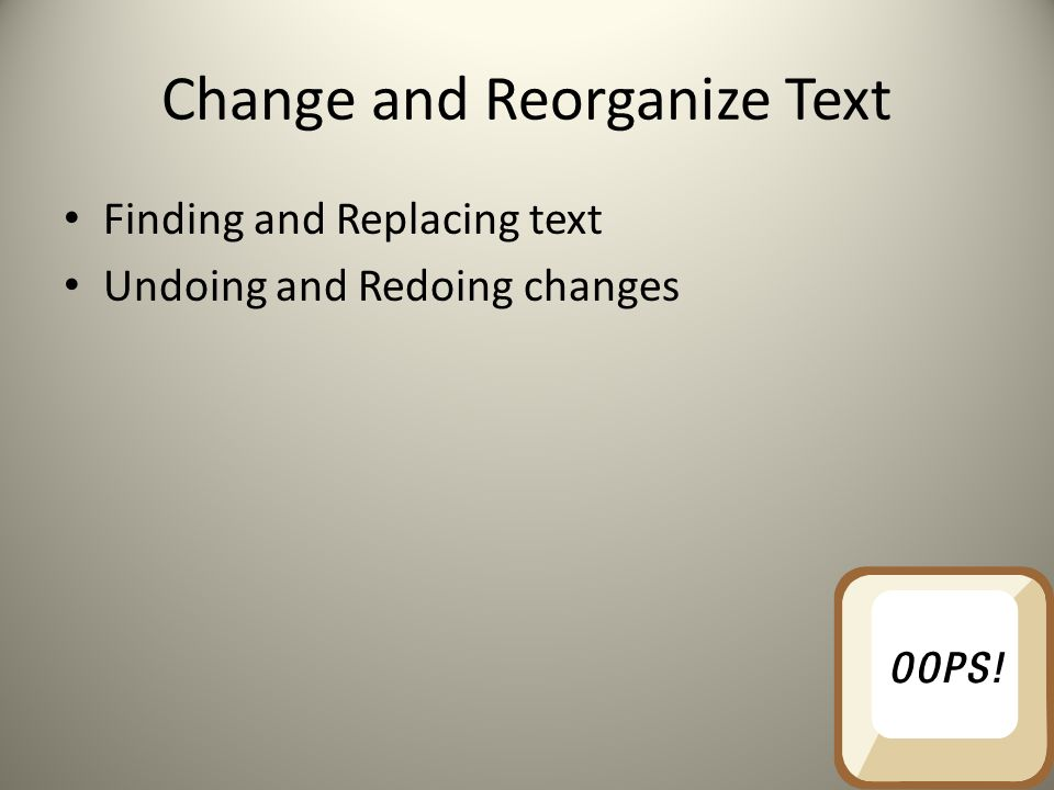 Change and Reorganize Text Finding and Replacing text Undoing and Redoing changes
