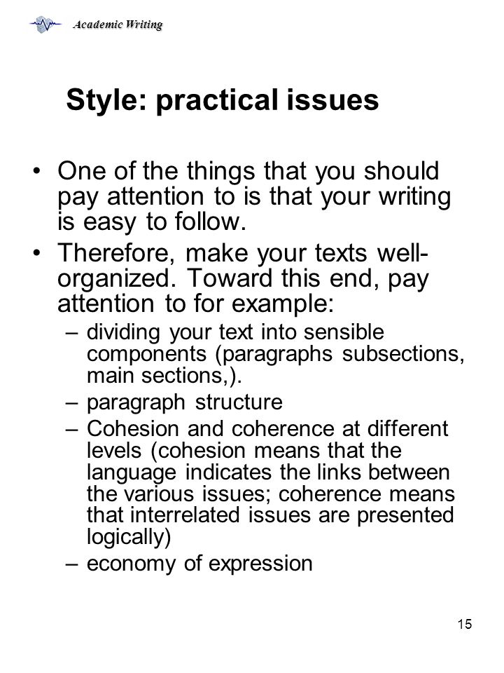 Academic Writing 15 Style: practical issues One of the things that you should pay attention to is that your writing is easy to follow.