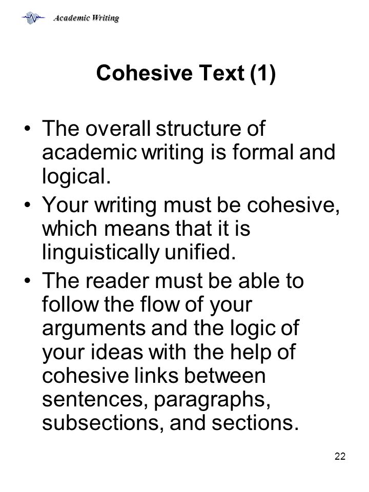 Academic Writing 22 Cohesive Text (1) The overall structure of academic writing is formal and logical.