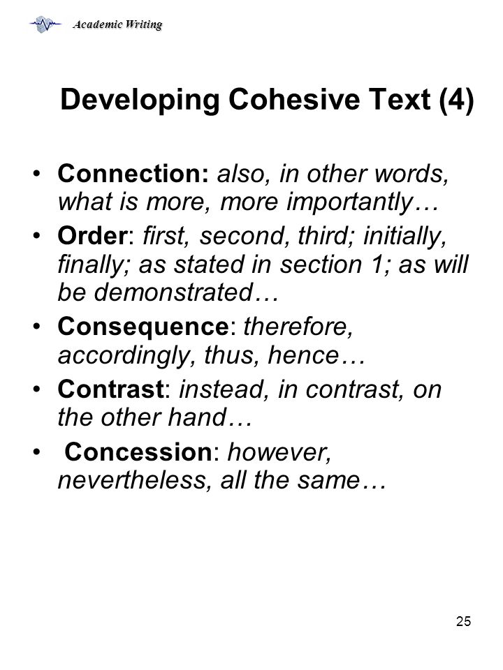 Academic Writing 25 Developing Cohesive Text (4) Connection: also, in other words, what is more, more importantly… Order: first, second, third; initially, finally; as stated in section 1; as will be demonstrated… Consequence: therefore, accordingly, thus, hence… Contrast: instead, in contrast, on the other hand… Concession: however, nevertheless, all the same…