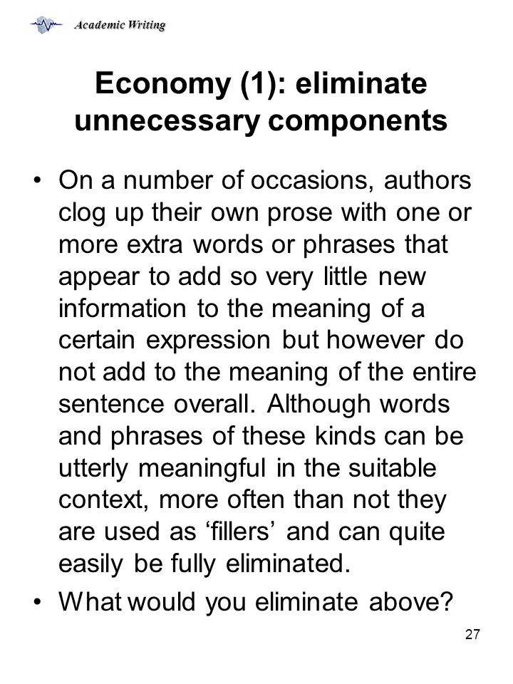 Academic Writing 27 Economy (1): eliminate unnecessary components On a number of occasions, authors clog up their own prose with one or more extra words or phrases that appear to add so very little new information to the meaning of a certain expression but however do not add to the meaning of the entire sentence overall.