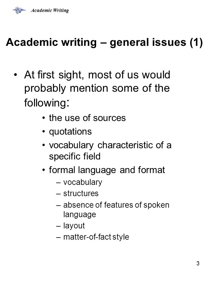 Academic Writing 3 Academic writing – general issues (1) At first sight, most of us would probably mention some of the following : the use of sources quotations vocabulary characteristic of a specific field formal language and format –vocabulary –structures –absence of features of spoken language –layout –matter-of-fact style