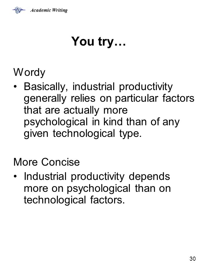 Academic Writing 30 You try… Wordy Basically, industrial productivity generally relies on particular factors that are actually more psychological in kind than of any given technological type.
