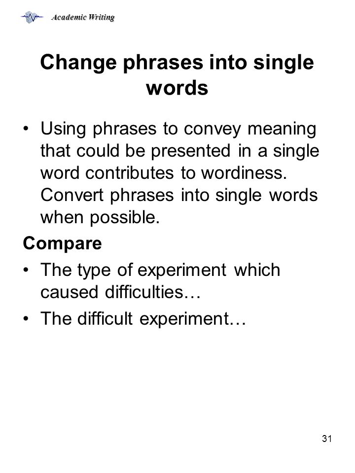 Academic Writing 31 Change phrases into single words Using phrases to convey meaning that could be presented in a single word contributes to wordiness.