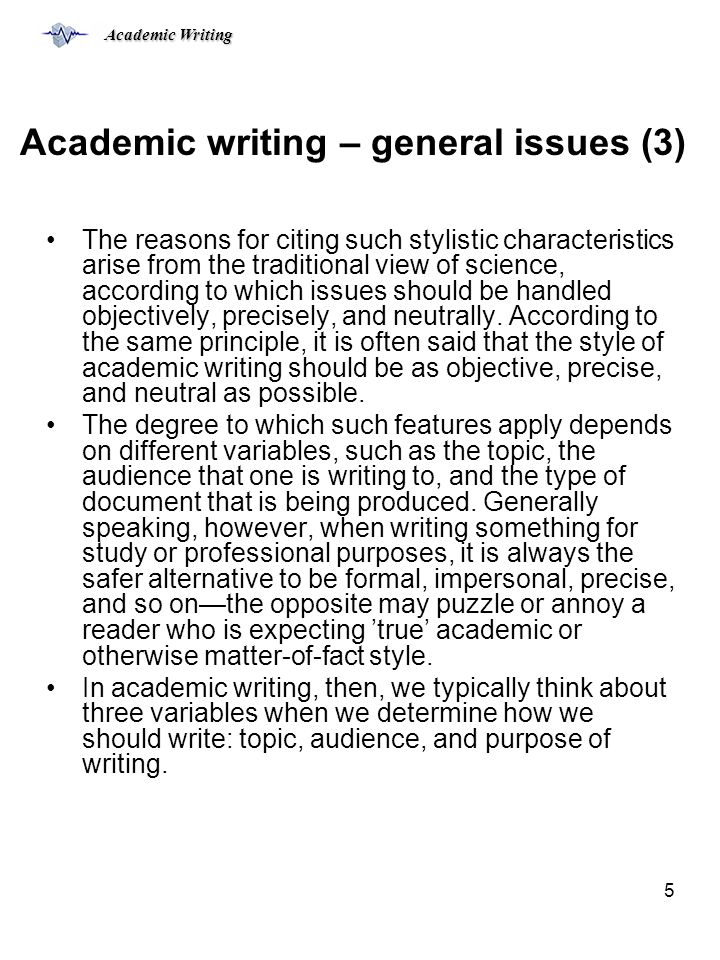Academic Writing 5 Academic writing – general issues (3) The reasons for citing such stylistic characteristics arise from the traditional view of science, according to which issues should be handled objectively, precisely, and neutrally.
