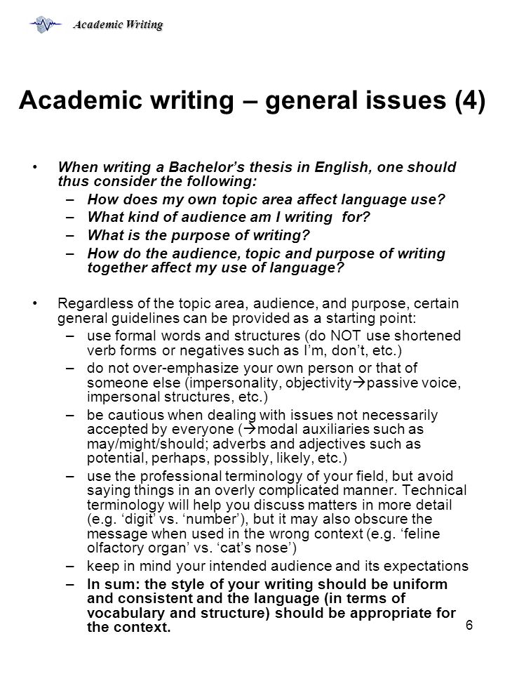 Academic Writing 6 Academic writing – general issues (4) When writing a Bachelor's thesis in English, one should thus consider the following: –How does my own topic area affect language use.
