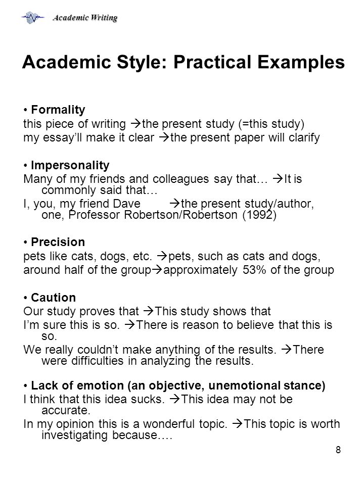 Academic Writing 8 Academic Style: Practical Examples Formality this piece of writing  the present study (=this study) my essay'll make it clear  the present paper will clarify Impersonality Many of my friends and colleagues say that…  It is commonly said that… I, you, my friend Dave  the present study/author, one, Professor Robertson/Robertson (1992) Precision pets like cats, dogs, etc.