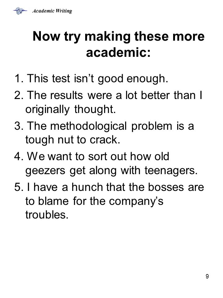 Academic Writing 9 Now try making these more academic: 1.