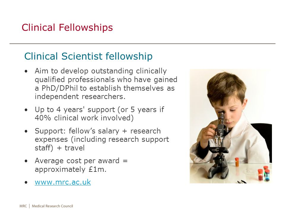 Clinical Fellowships Senior Clinical fellowship Aimed at clinical researchers who are independent researchers Must have a PhD/MD + at least 3 years post-doctoral research experience, and they must not hold a tenured academic position.