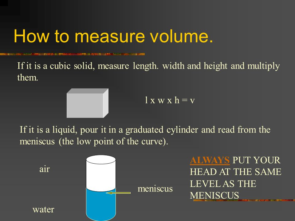 How to measure volume.If it is a cubic solid, measure length.