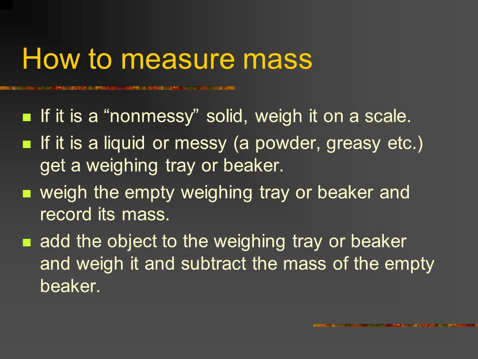 How to measure mass If it is a nonmessy solid, weigh it on a scale.