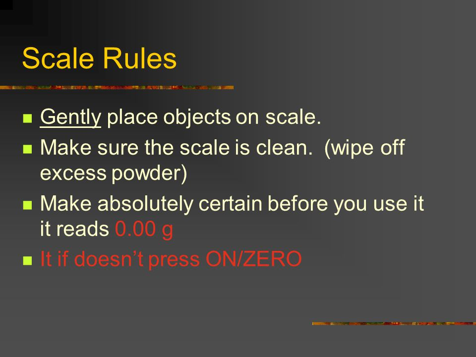 Scale Rules Gently place objects on scale.Make sure the scale is clean.
