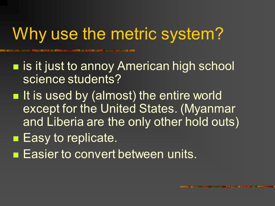 Why use the metric system.is it just to annoy American high school science students.