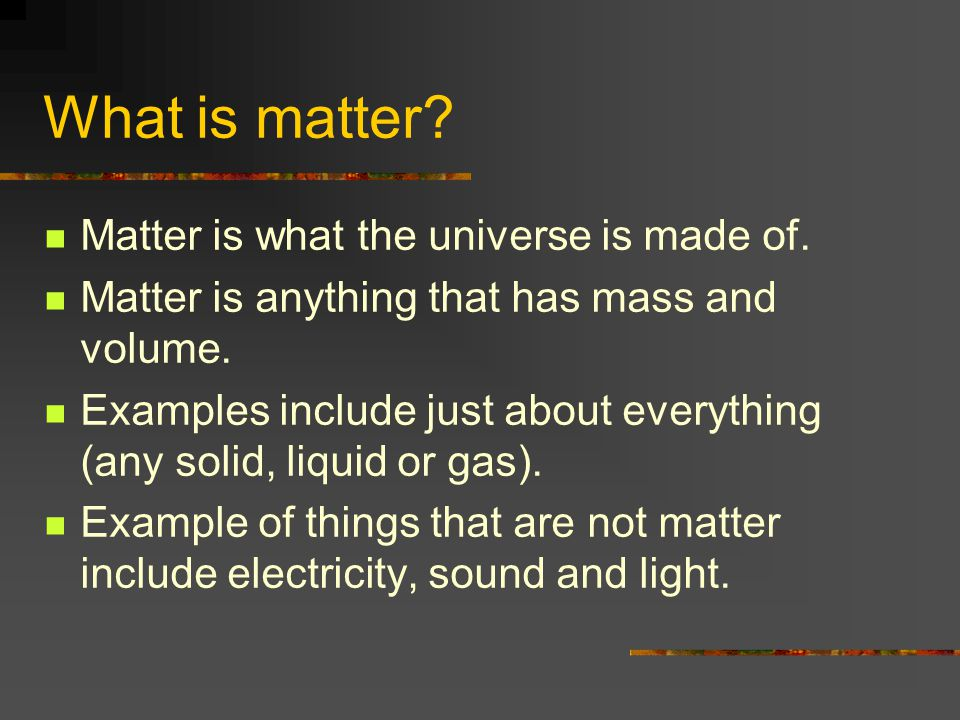 What is matter.Matter is what the universe is made of.
