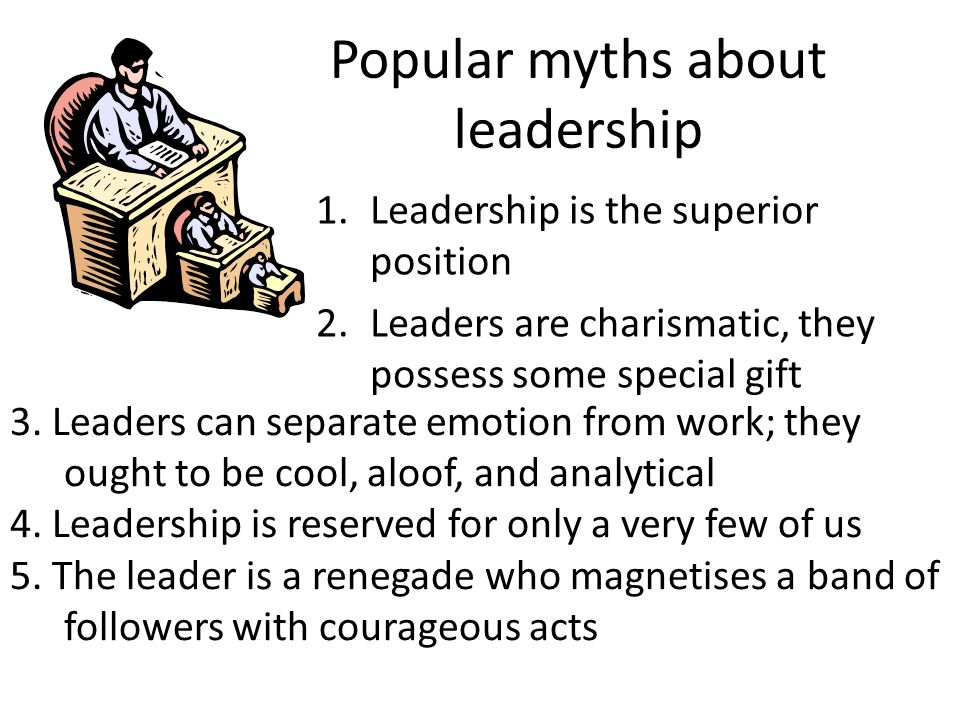 Popular myths about leadership 6.Leaders are visionaries with Merlin-like power 7.