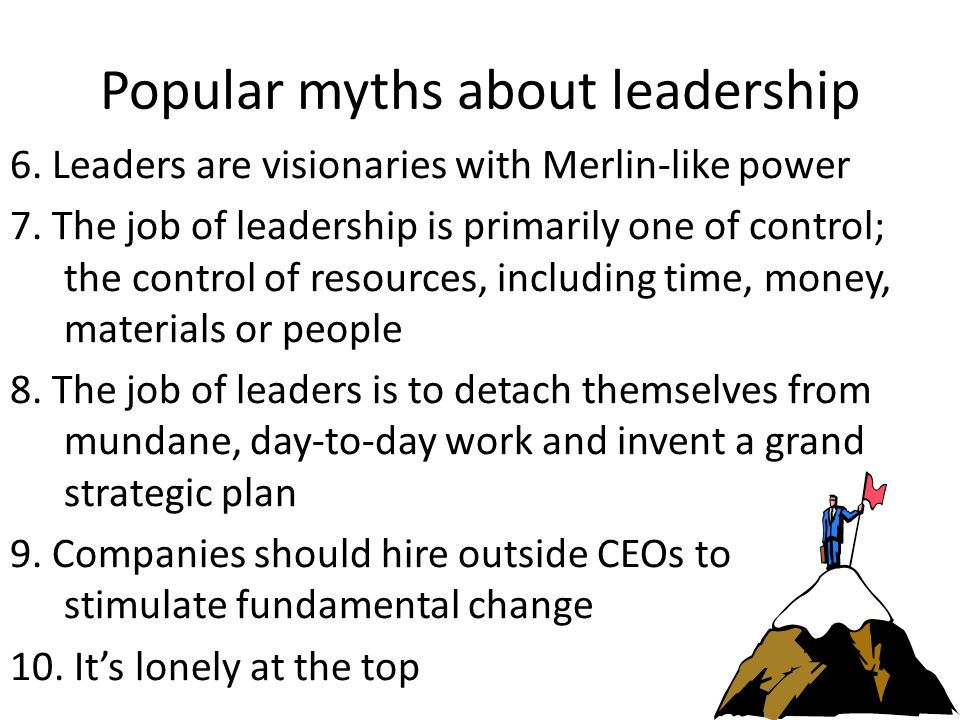 The leadership challenge: Just about every popular notion about leadership is a myth.