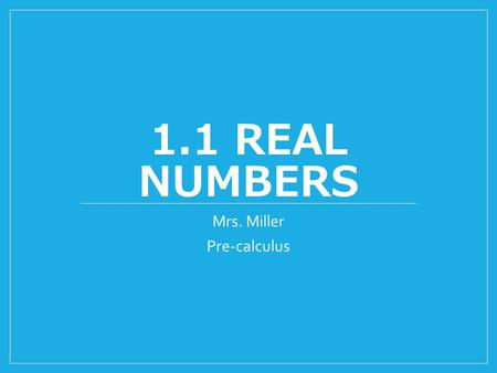 1.1 REAL NUMBERS Mrs. Miller Pre-calculus. Classifying Numbers Natural Numbers Whole Numbers Integers Rational Numbers Irrational Numbers Real Numbers.