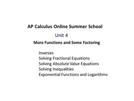 AP Calculus Online Summer School More Functions and Some Factoring Unit 4 Inverses Solving Fractional Equations Solving Absolute Value Equations Solving.